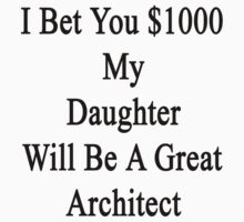 I Bet You $1000 My Daughter Will Be A Great Architect  by supernova23