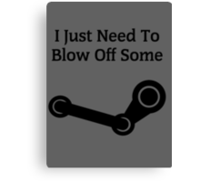 I Just Need To Blow Off Some Steam Canvas Print