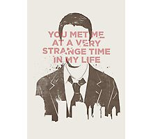You met me at a very strange time in my life Photographic Print