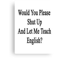 Would You Please Shut Up And Let Me Teach English?  Canvas Print