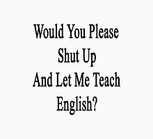 Would You Please Shut Up And Let Me Teach English?  T-Shirt