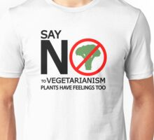 SAY NO TO VEGETARIANISM. PLANTS HAVE FEELINGS TOO. Unisex T-Shirt