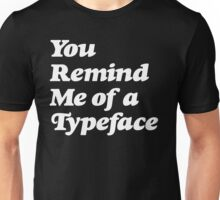 You Remind Me of a Typeface Unisex T-Shirt