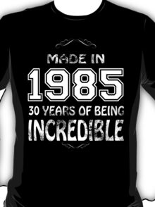 Made in 1985... 30 Years of being Incredible T-Shirt