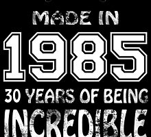 Made in 1985... 30 Years of being Incredible by birthdaytees