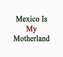 Mexico Is My Motherland  Unisex T-Shirt