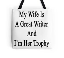 My Wife Is A Great Writer And I'm Her Trophy  Tote Bag