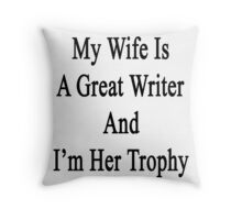 My Wife Is A Great Writer And I'm Her Trophy  Throw Pillow