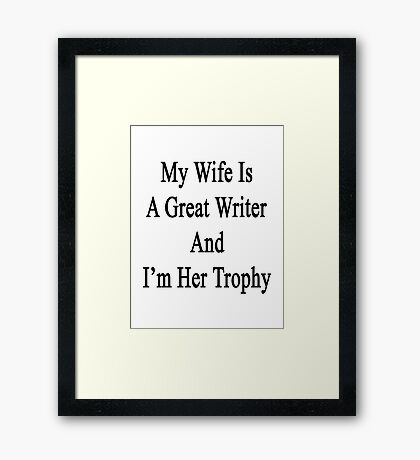 My Wife Is A Great Writer And I'm Her Trophy  Framed Print