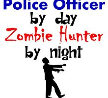 Police Officer By Day Zombie Hunter By Night by kwg2200
