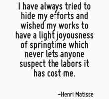 I have always tried to hide my efforts and wished my works to have a light joyousness of springtime which never lets anyone suspect the labors it has cost me. by Quotr