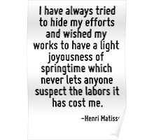 I have always tried to hide my efforts and wished my works to have a light joyousness of springtime which never lets anyone suspect the labors it has cost me. Poster