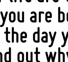The two most important days in your life are the day you are born and the day you find out why. Sticker