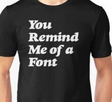 You Remind Me of a Font Unisex T-Shirt