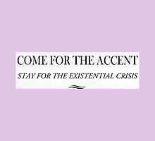 Come For the Accent, Stay For the Existential Crisis. by ivenoideasorry