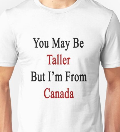 You May Be Taller But I'm From Canada  Unisex T-Shirt