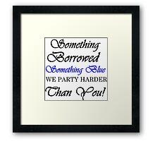 SOMETHING BORROWED SOMETHING BLUE WE PARTY HARDER THAN YOU Framed Print