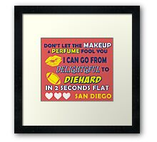 DON'T LET THE MAKEUP & PERFUME FOOL YOU.. I CAN GO FROM DELIGHTFUL TO DIEHARD IN 2 2 SECONDS FLAT..SAN DIEGO Framed Print