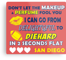 DON'T LET THE MAKEUP & PERFUME FOOL YOU.. I CAN GO FROM DELIGHTFUL TO DIEHARD IN 2 2 SECONDS FLAT..SAN DIEGO Metal Print