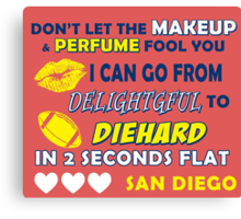 DON'T LET THE MAKEUP & PERFUME FOOL YOU.. I CAN GO FROM DELIGHTFUL TO DIEHARD IN 2 2 SECONDS FLAT..SAN DIEGO Canvas Print