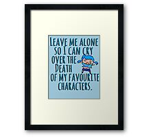 Leave me alone so I can cry over the Death of my favourite characters. Framed Print