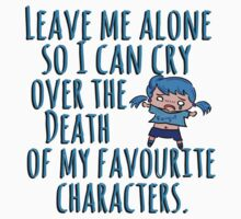 Leave me alone so I can cry over the Death of my favourite characters. by FandomizedRose