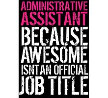 Fun 'Administrative Assistant because Awesome Isn't an Official Job Title' Tshirt, Accessories and Gifts Photographic Print