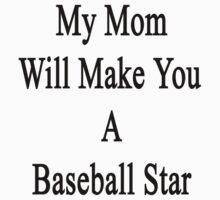 My Mom Will Make You A Baseball Star  by supernova23