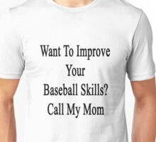 Want To Improve Your Baseball Skills? Call My Mom  Unisex T-Shirt
