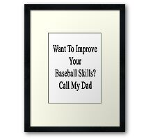 Want To Improve Your Baseball Skills? Call My Dad  Framed Print