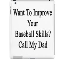 Want To Improve Your Baseball Skills? Call My Dad  iPad Case/Skin