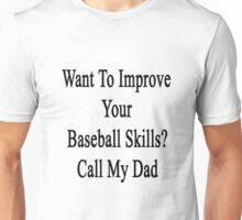 Want To Improve Your Baseball Skills? Call My Dad  Unisex T-Shirt