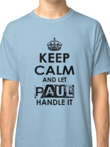 Keep Calm and Let Paul Handle It Classic T-Shirt