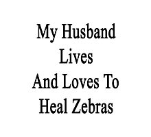 My Husband Lives And Loves To Heal Zebras  Photographic Print