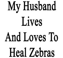 My Husband Lives And Loves To Heal Zebras  by supernova23