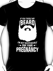 If You Tickle My Beard I'm Not Responsible for Your Pregnancy T-Shirt