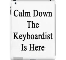 Calm Down The Keyboardist Is Here  iPad Case/Skin
