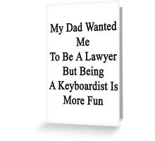 My Dad Wanted Me To Be A Lawyer But Being A Keyboardist Is More Fun  Greeting Card