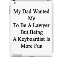 My Dad Wanted Me To Be A Lawyer But Being A Keyboardist Is More Fun  iPad Case/Skin