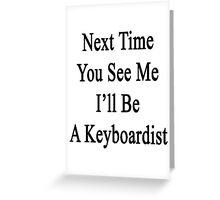 Next Time You See Me I'll Be A Keyboardist  Greeting Card
