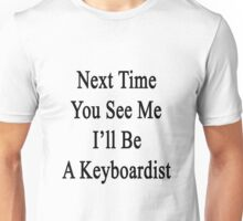 Next Time You See Me I'll Be A Keyboardist  Unisex T-Shirt