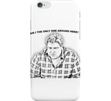 ...am I the only one around here? iPhone Case/Skin