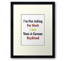 I'm Not Asking For Much I Just Want A German Boyfriend  Framed Print