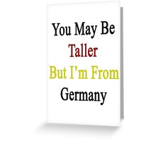 You May Be Taller But I'm From Germany  Greeting Card