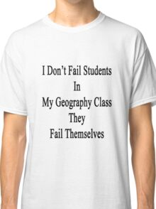 I Don't Fail Students In My Geography Class They Fail Themselves  Classic T-Shirt