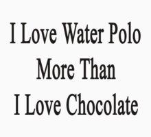 I Love Water Polo More Than I Love Chocolate  by supernova23