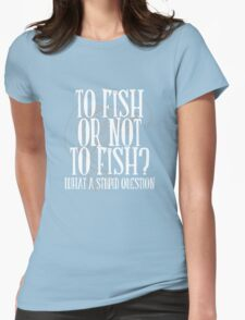 To Fish or Not To Fish Womens Fitted T-Shirt