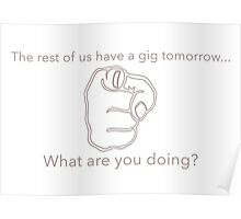 The rest of us have a gig tomorrow - What are you doing? Poster