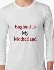 England Is My Motherland  Long Sleeve T-Shirt
