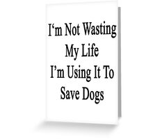 I'm Not Wasting My Life I'm Using It To Save Dogs  Greeting Card